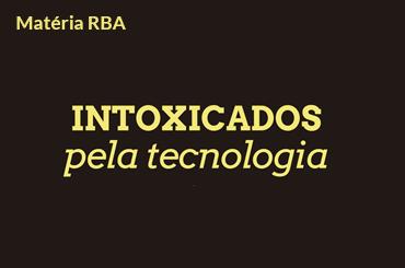 Intoxicados pela tecnologia